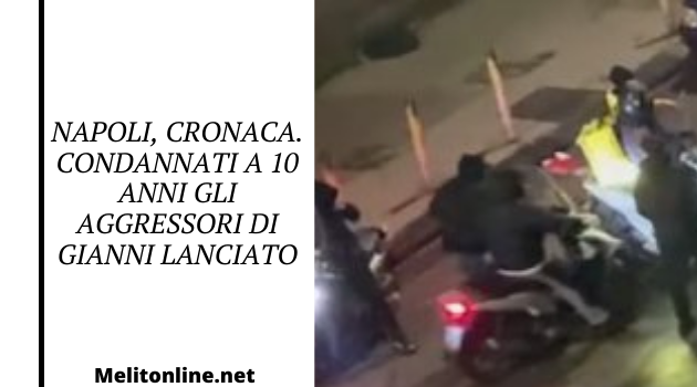 Napoli, cronaca. Condannati a 10 anni gli aggressori di Gianni Lanciato