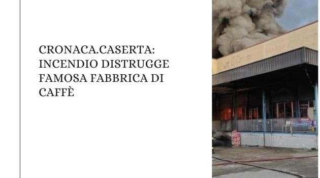 Cronaca.Caserta: incendio distrugge famosa fabbrica di caffè