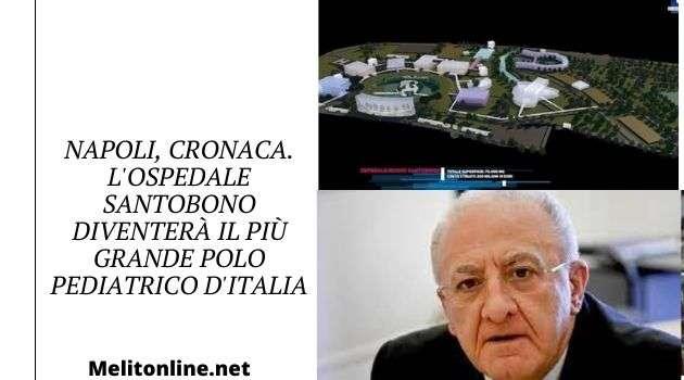 Napoli, cronaca. L'ospedale Santobono diventerà il più grande polo pediatrico d'Italia